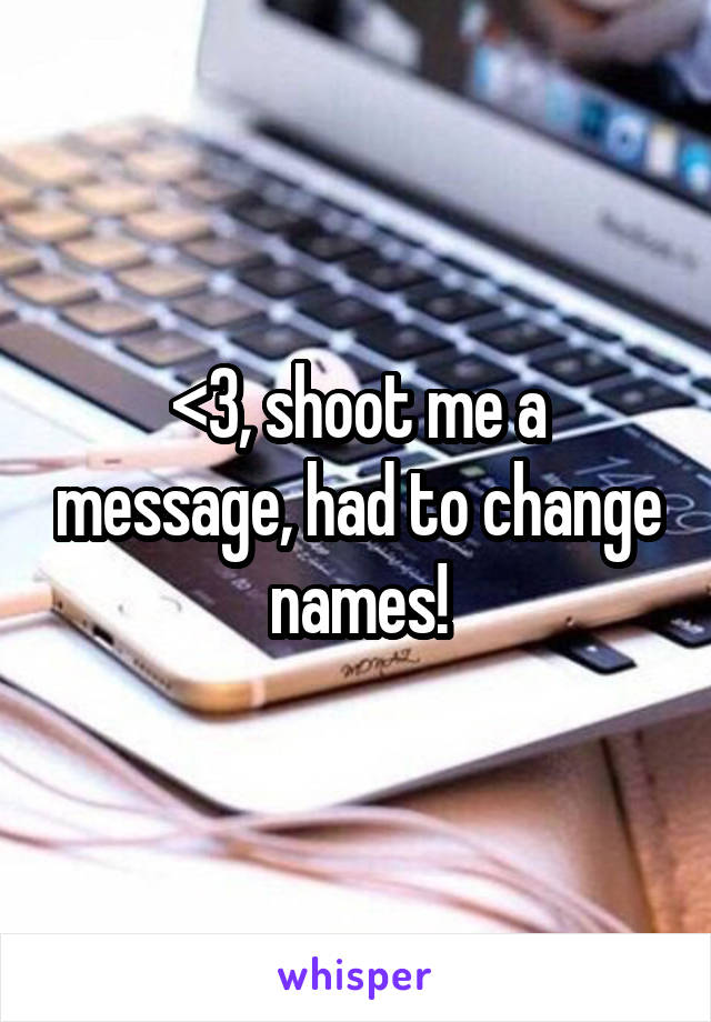 <3, shoot me a message, had to change names!