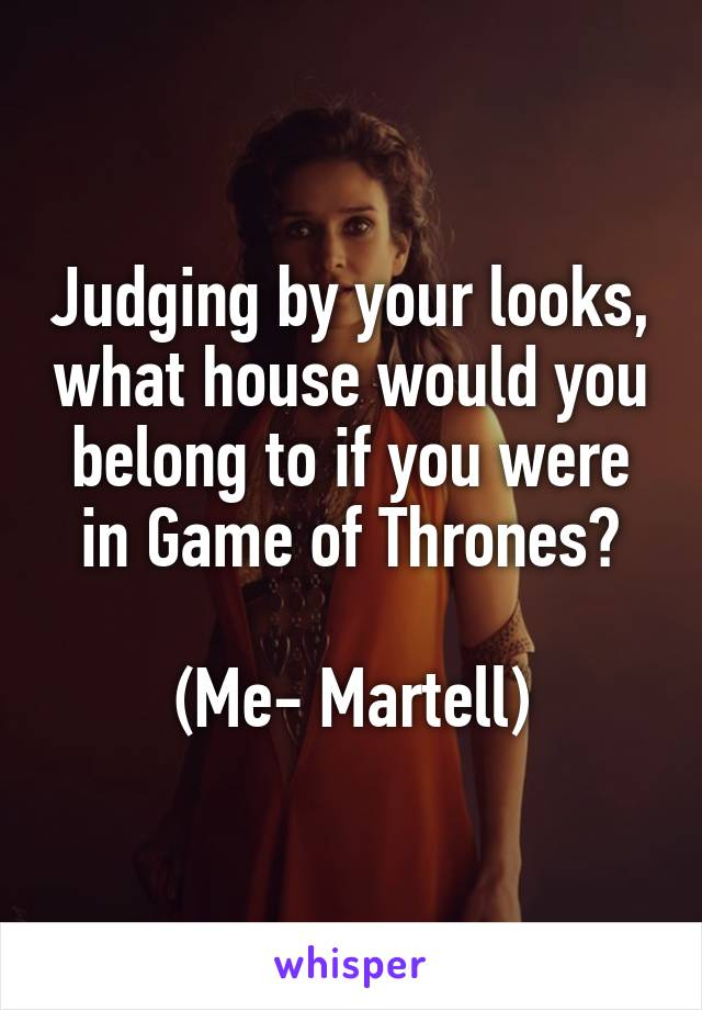 Judging by your looks, what house would you belong to if you were in Game of Thrones?  (Me- Martell)