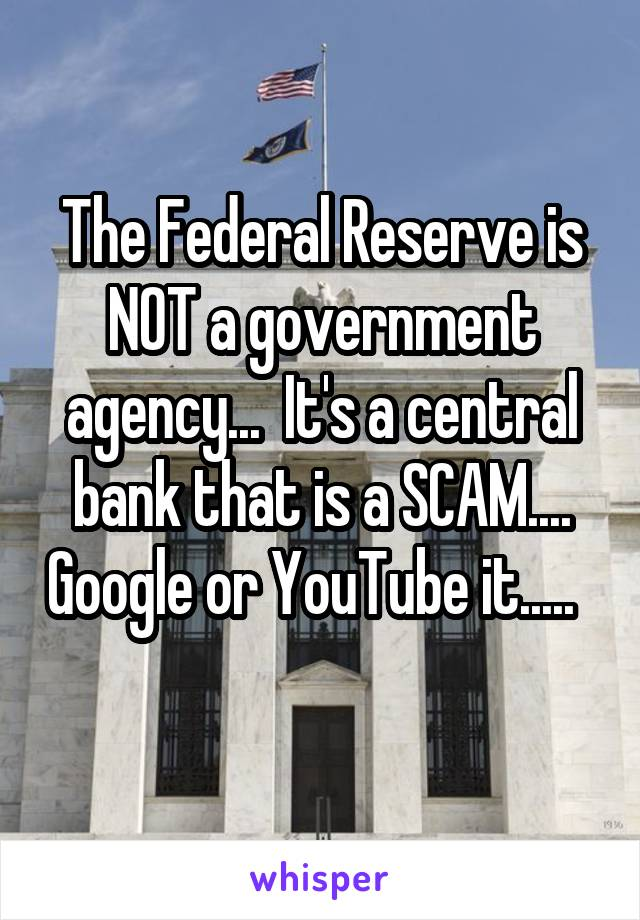 The Federal Reserve is NOT a government agency...  It's a central bank that is a SCAM.... Google or YouTube it.....