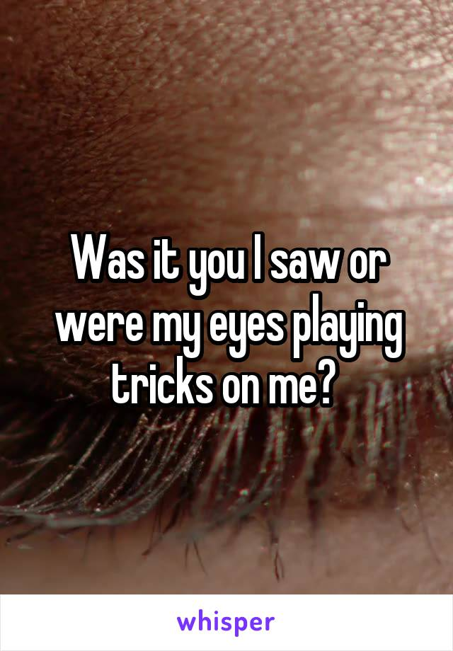 Was it you I saw or were my eyes playing tricks on me?