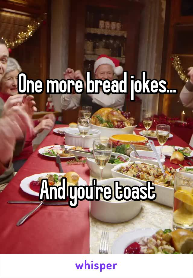 One more bread jokes...    And you're toast