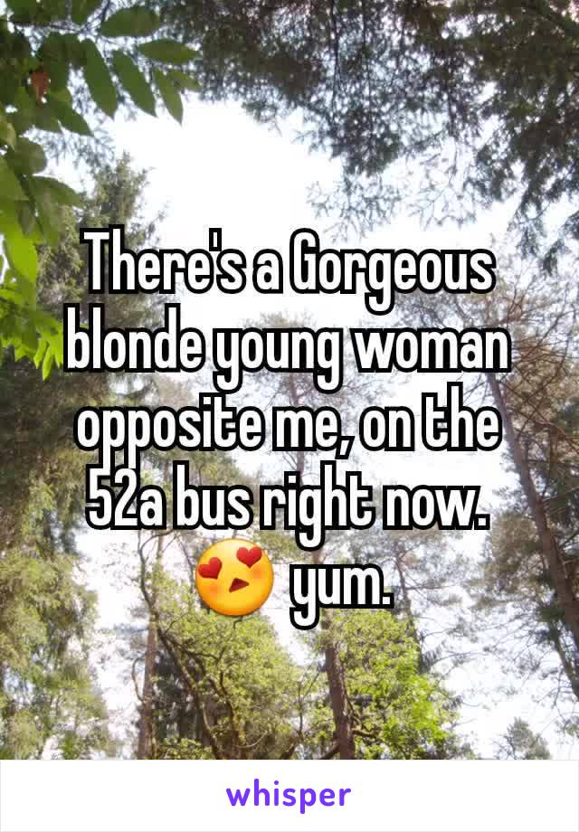 There's a Gorgeous blonde young woman opposite me, on the 52a bus right now. 😍 yum.
