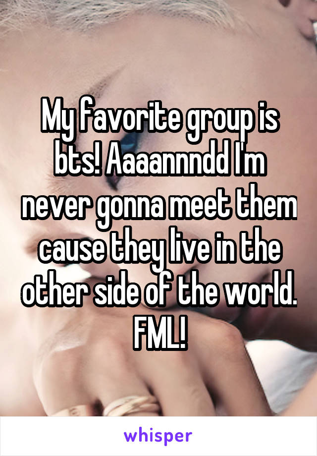 My favorite group is bts! Aaaannndd I'm never gonna meet them cause they live in the other side of the world. FML!