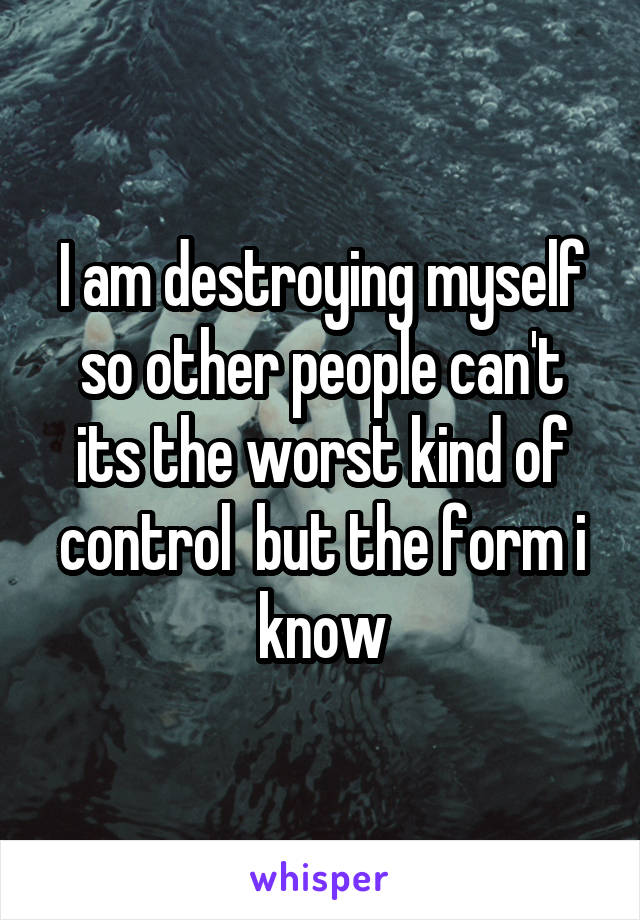 I am destroying myself so other people can't its the worst kind of control  but the form i know