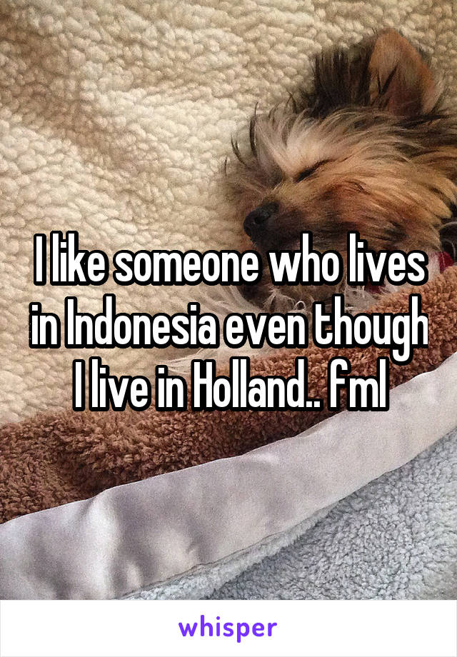 I like someone who lives in Indonesia even though I live in Holland.. fml