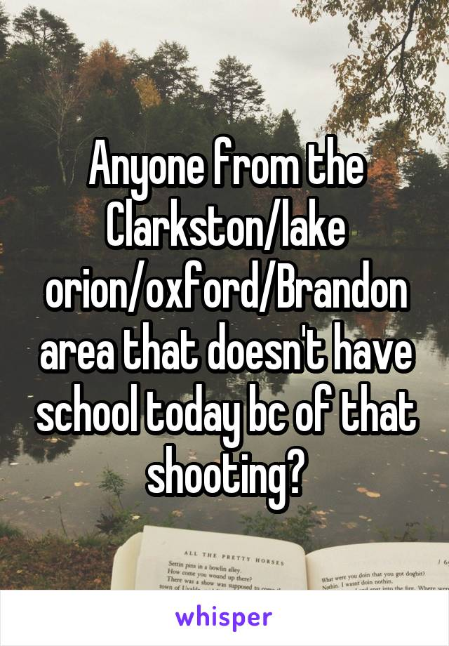 Anyone from the Clarkston/lake orion/oxford/Brandon area that doesn't have school today bc of that shooting?