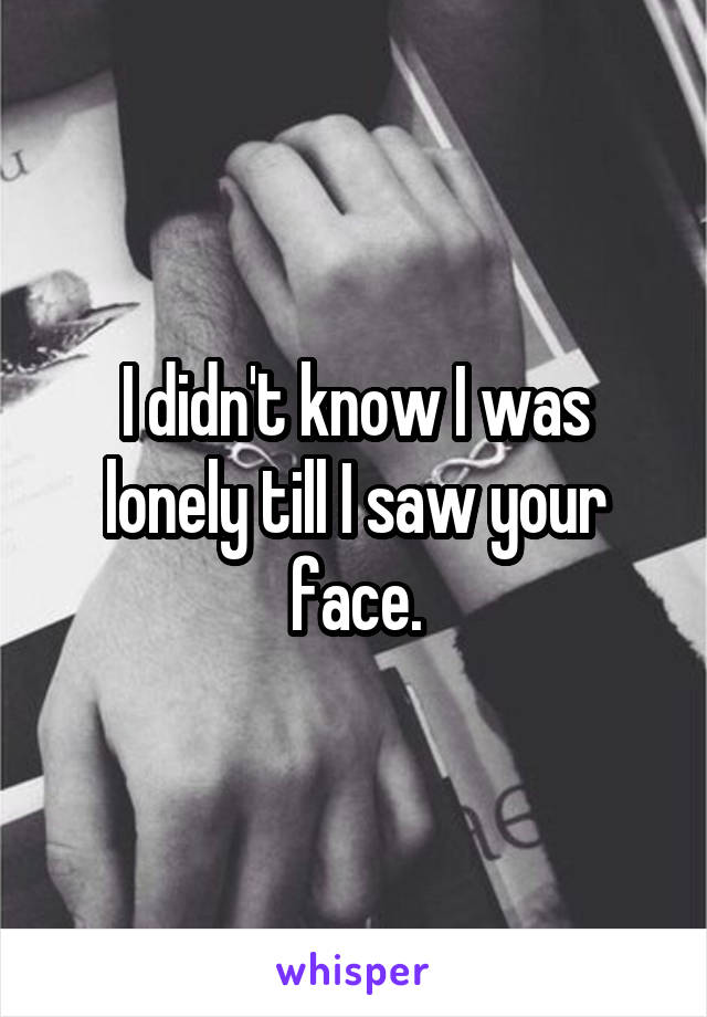 I didn't know I was lonely till I saw your face.