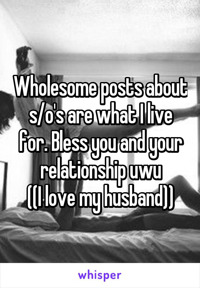 Wholesome posts about s/o's are what I live for. Bless you and your relationship uwu ((I love my husband))
