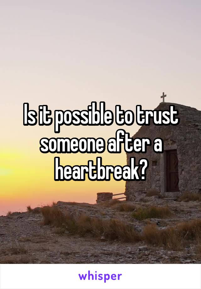 Is it possible to trust someone after a heartbreak?