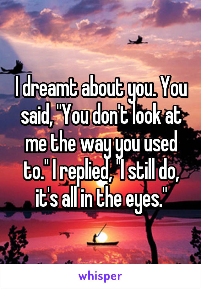 """I dreamt about you. You said, """"You don't look at me the way you used to."""" I replied, """"I still do, it's all in the eyes."""""""