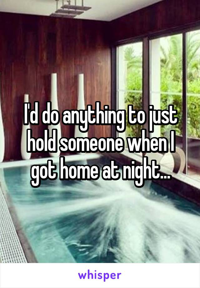 I'd do anything to just hold someone when I got home at night...