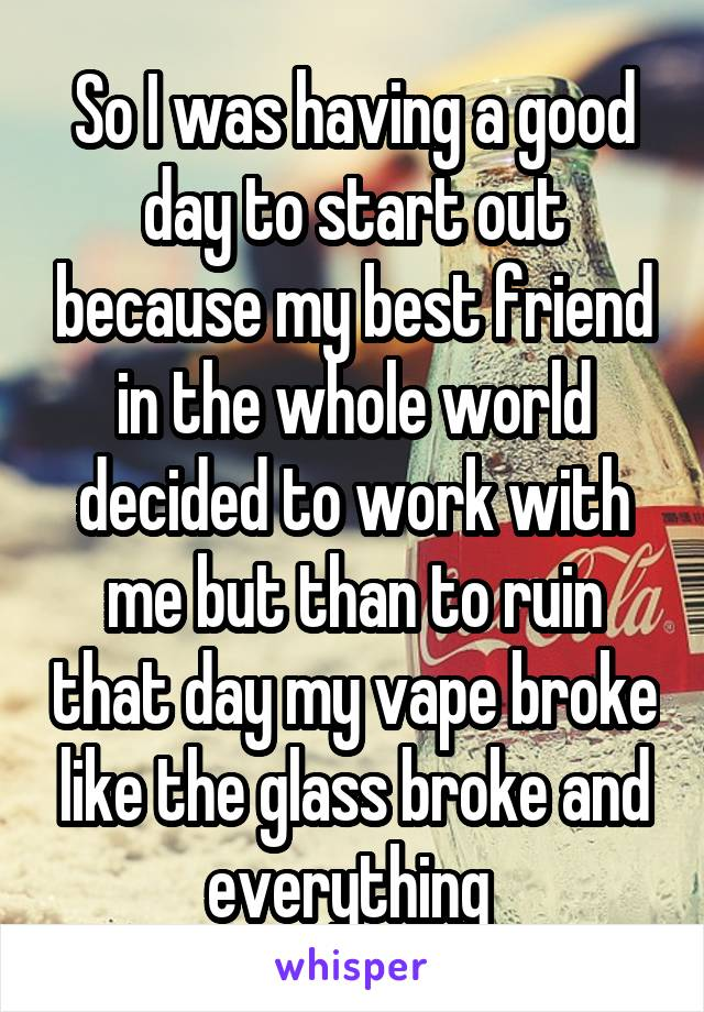 So I was having a good day to start out because my best friend in the whole world decided to work with me but than to ruin that day my vape broke like the glass broke and everything