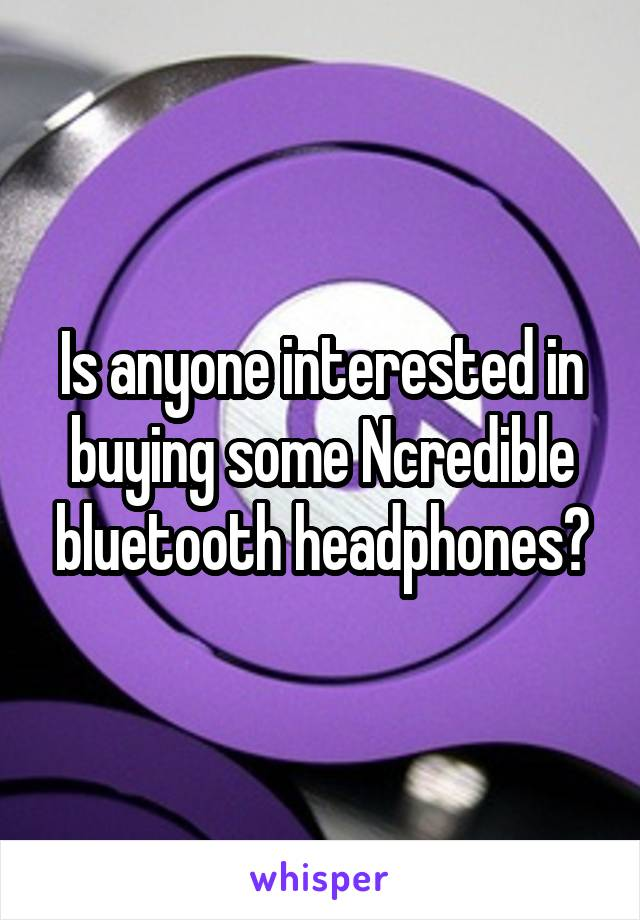 Is anyone interested in buying some Ncredible bluetooth headphones?