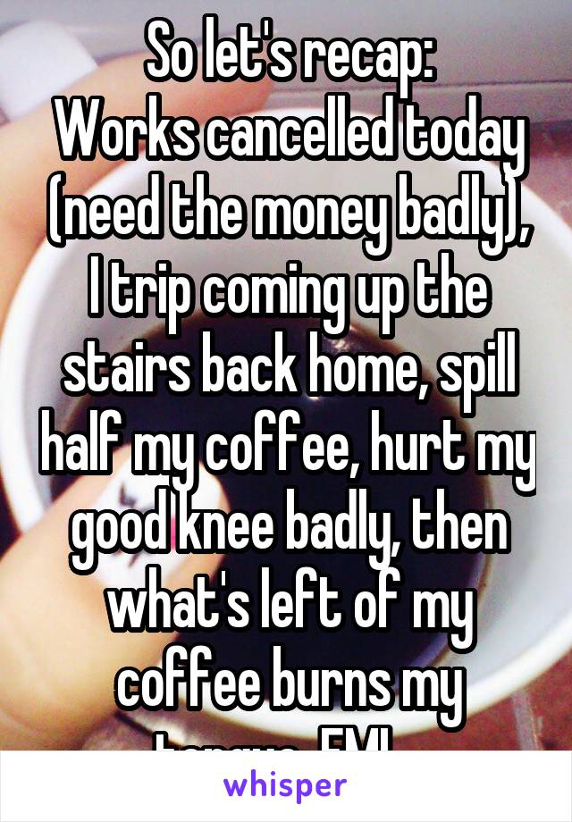 So let's recap: Works cancelled today (need the money badly), I trip coming up the stairs back home, spill half my coffee, hurt my good knee badly, then what's left of my coffee burns my tongue. FML.