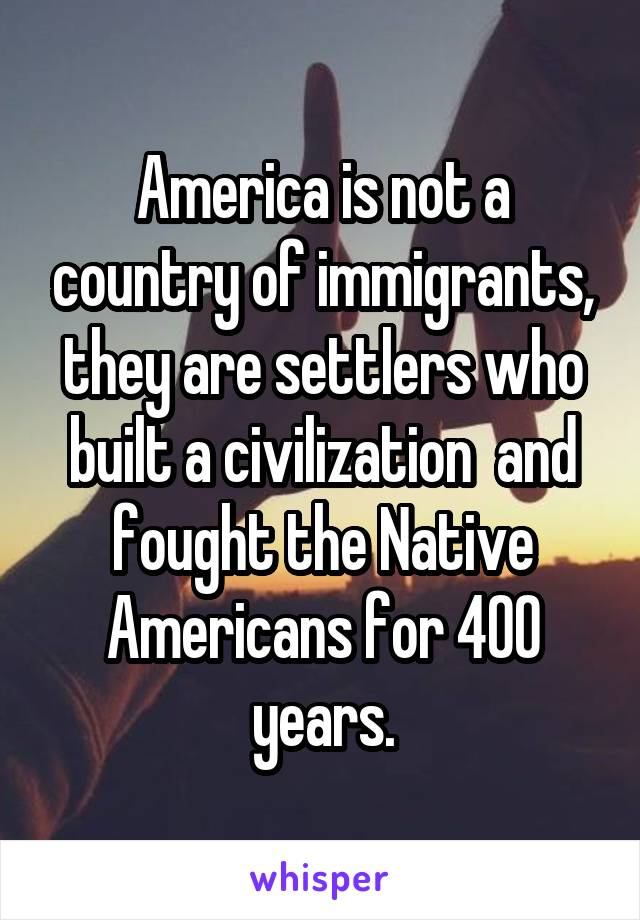 America is not a country of immigrants, they are settlers who built a civilization  and fought the Native Americans for 400 years.