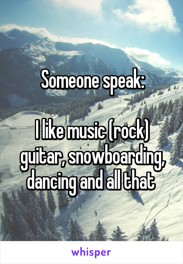 Someone speak:  I like music (rock) guitar, snowboarding, dancing and all that