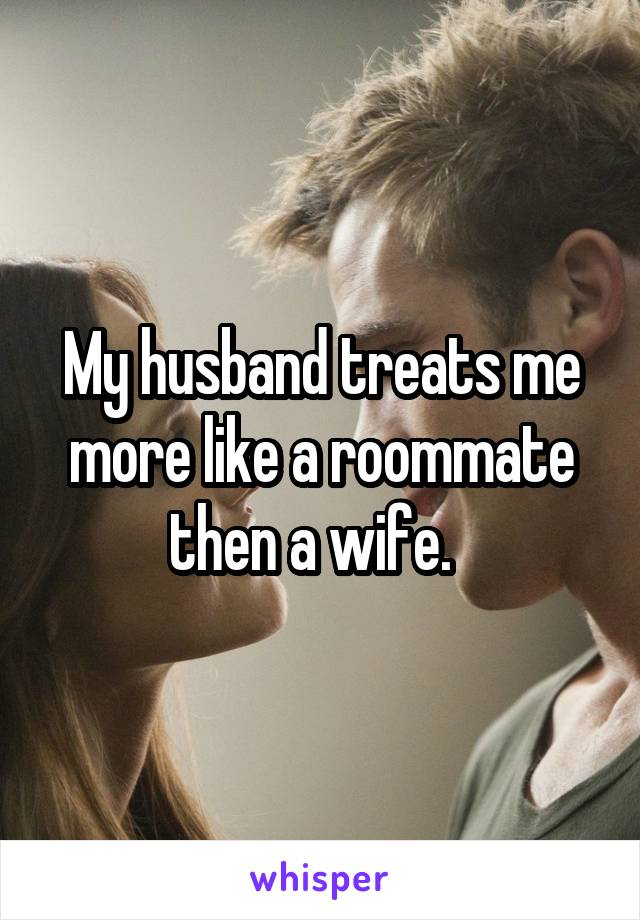 My husband treats me more like a roommate then a wife.