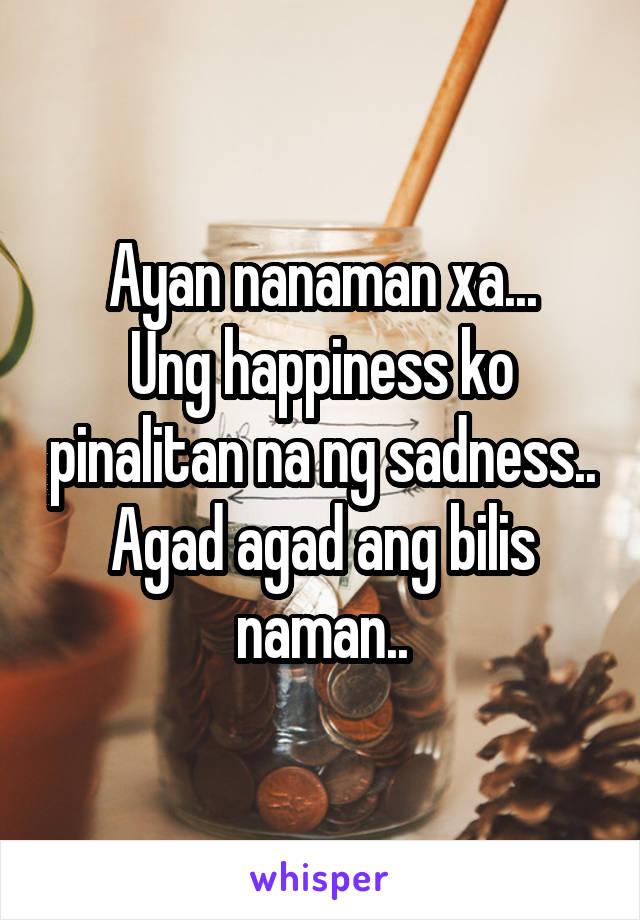 Ayan nanaman xa... Ung happiness ko pinalitan na ng sadness.. Agad agad ang bilis naman..