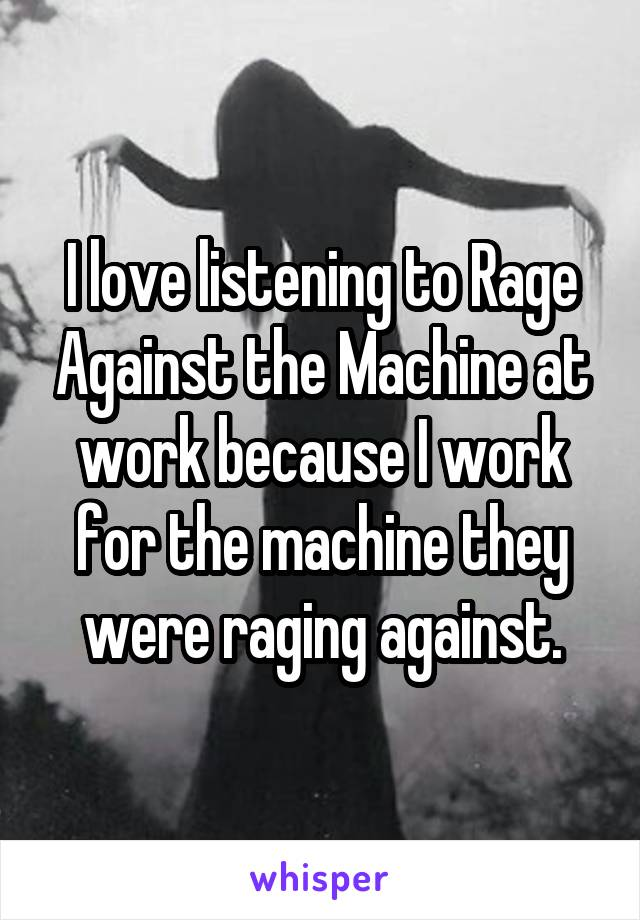 I love listening to Rage Against the Machine at work because I work for the machine they were raging against.