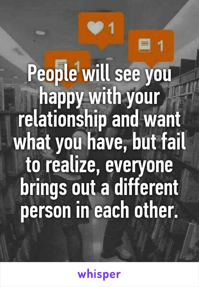People will see you happy with your relationship and want what you have, but fail to realize, everyone brings out a different person in each other.