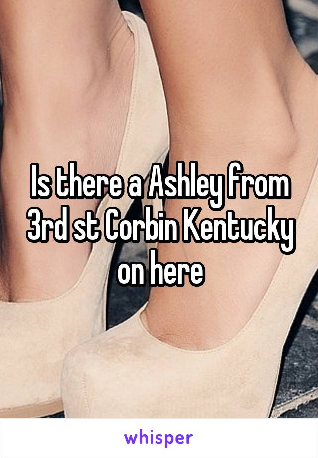 Is there a Ashley from 3rd st Corbin Kentucky on here