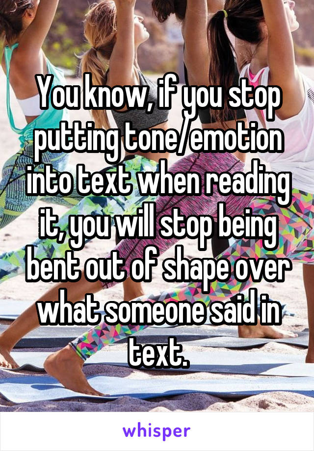 You know, if you stop putting tone/emotion into text when reading it, you will stop being bent out of shape over what someone said in text.