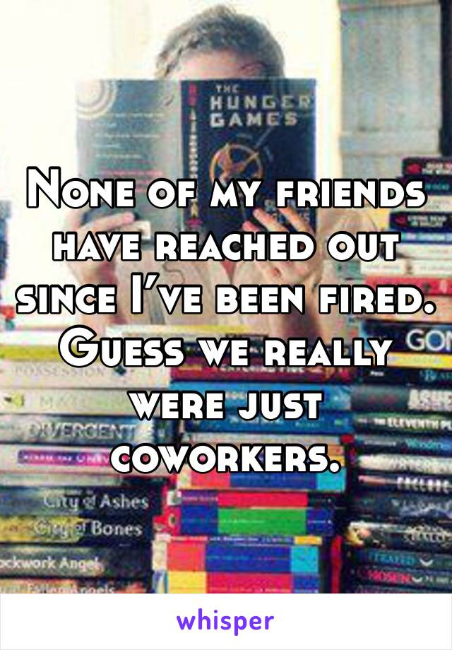 None of my friends have reached out since I've been fired. Guess we really were just coworkers.