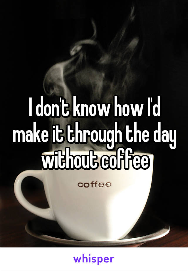I don't know how I'd make it through the day without coffee