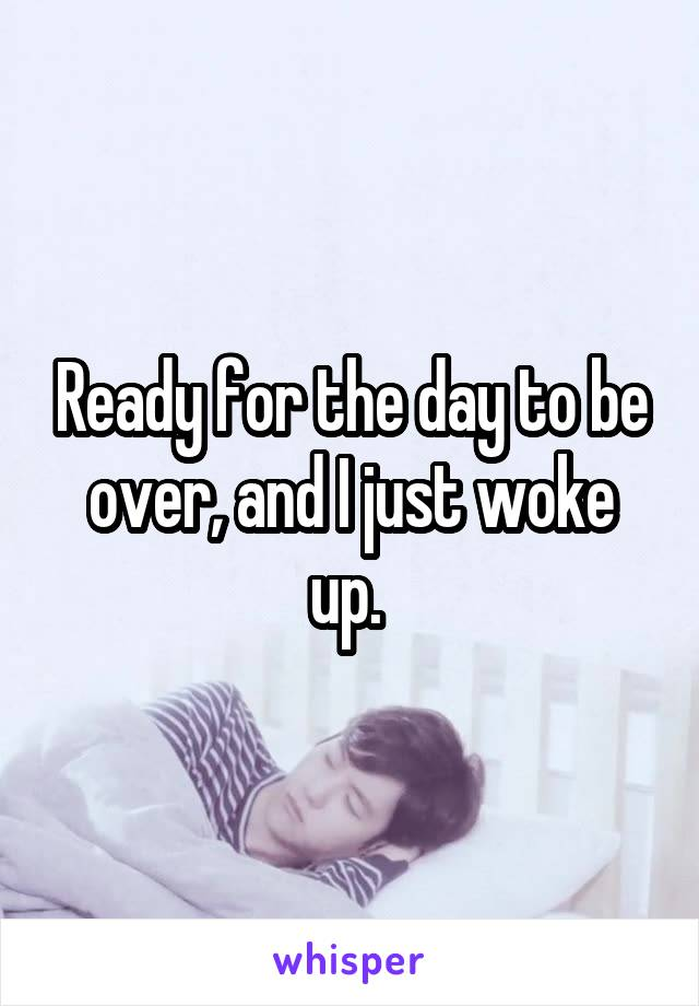 Ready for the day to be over, and I just woke up.