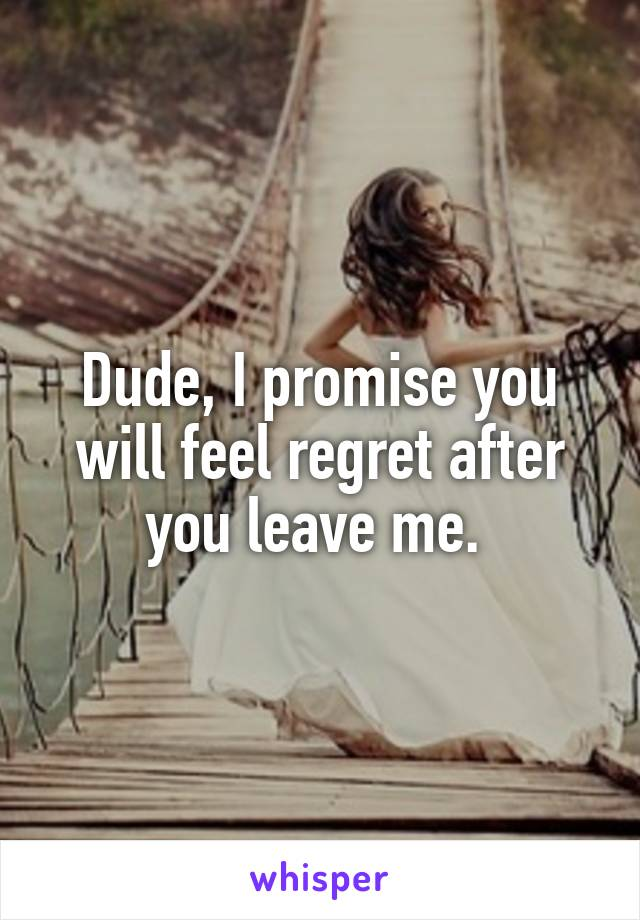 Dude, I promise you will feel regret after you leave me.