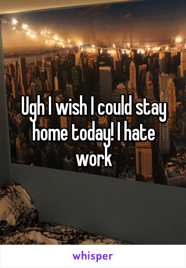 Ugh I wish I could stay home today! I hate work