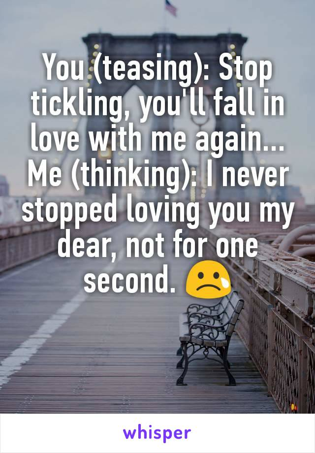You (teasing): Stop tickling, you'll fall in love with me again... Me (thinking): I never stopped loving you my dear, not for one second. 😢