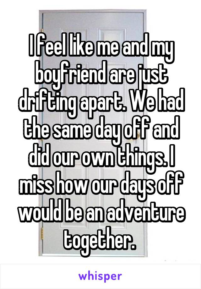 I feel like me and my boyfriend are just drifting apart. We had the same day off and did our own things. I miss how our days off would be an adventure together.