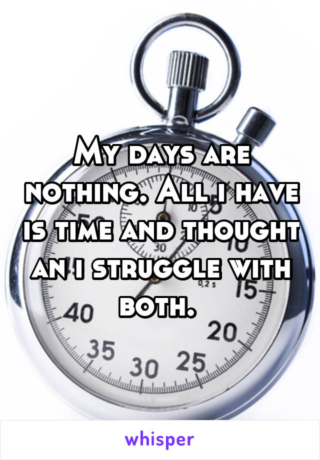 My days are nothing. All i have is time and thought an i struggle with both.