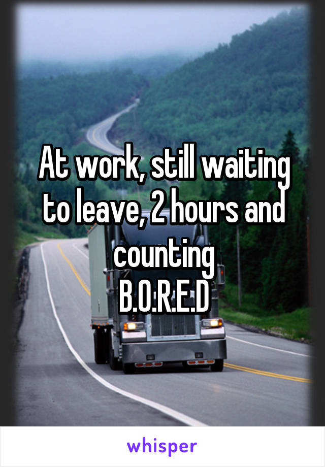 At work, still waiting to leave, 2 hours and counting B.O.R.E.D