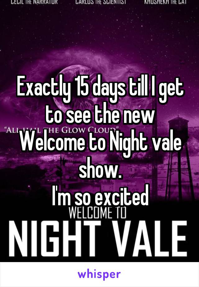 Exactly 15 days till I get to see the new Welcome to Night vale show. I'm so excited