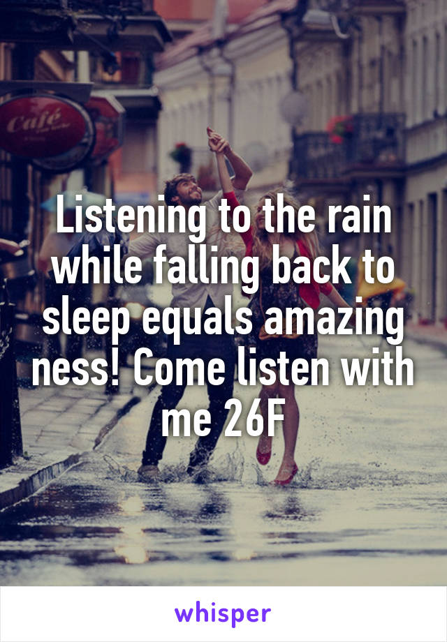 Listening to the rain while falling back to sleep equals amazing ness! Come listen with me 26F