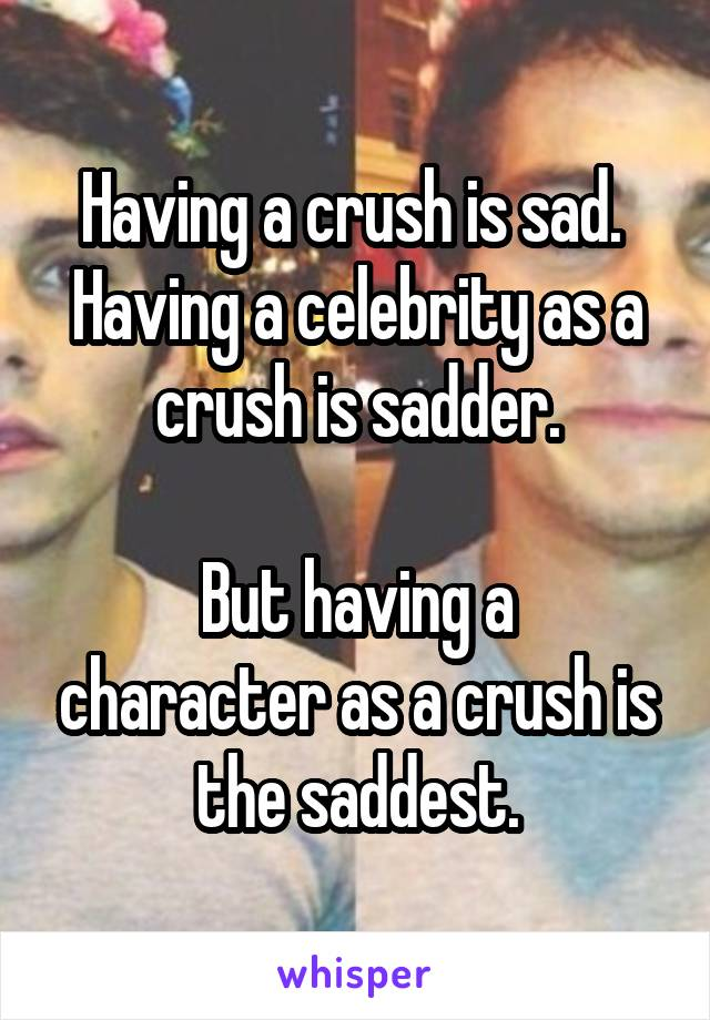 Having a crush is sad.  Having a celebrity as a crush is sadder.  But having a character as a crush is the saddest.