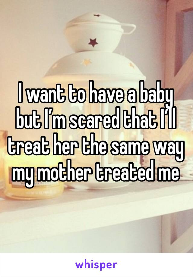 I want to have a baby but I'm scared that I'll treat her the same way my mother treated me