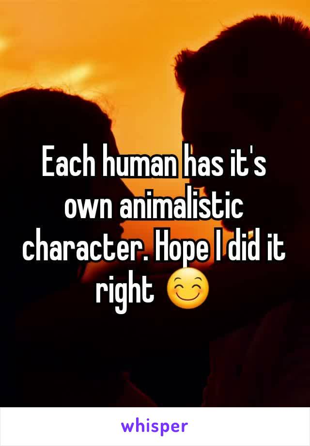 Each human has it's own animalistic character. Hope I did it right 😊