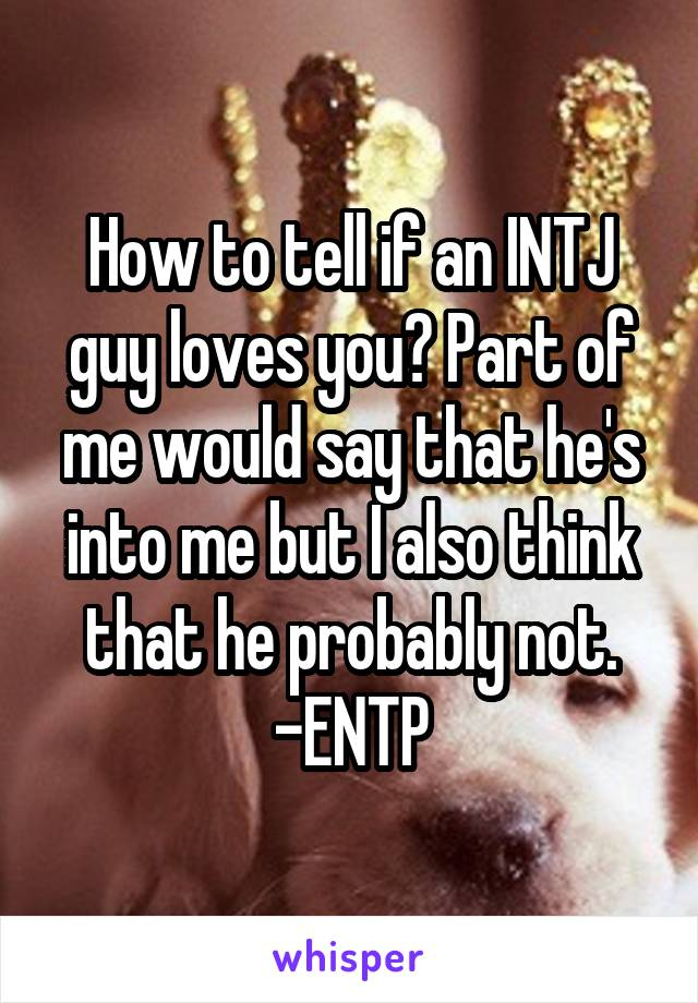 How to tell if an INTJ guy loves you? Part of me would say that he's into me but I also think that he probably not. -ENTP