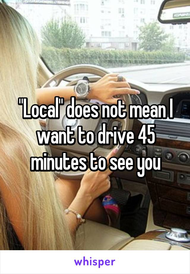"""""""Local"""" does not mean I want to drive 45 minutes to see you"""