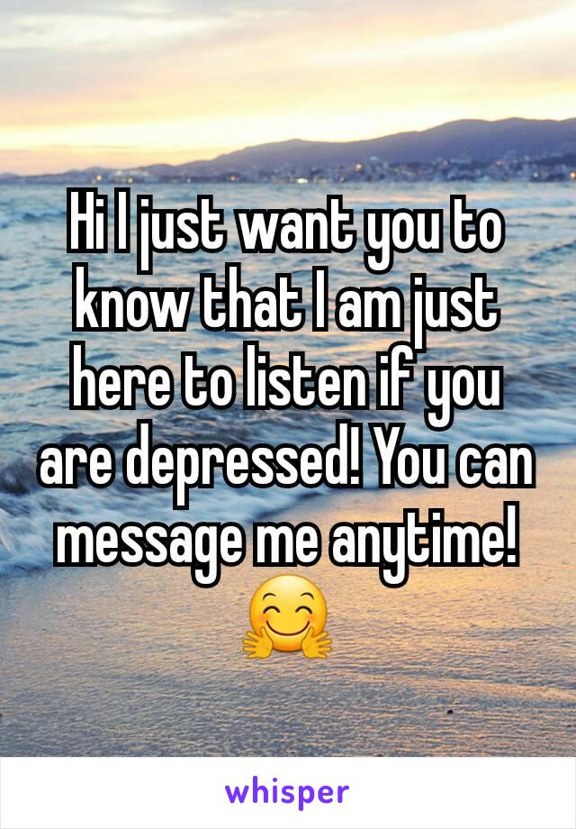 Hi I just want you to know that I am just here to listen if you are depressed! You can message me anytime! 🤗