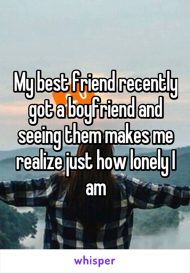 My best friend recently got a boyfriend and seeing them makes me realize just how lonely I am