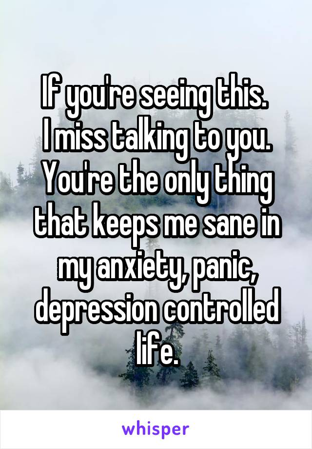 If you're seeing this.  I miss talking to you. You're the only thing that keeps me sane in my anxiety, panic, depression controlled life.