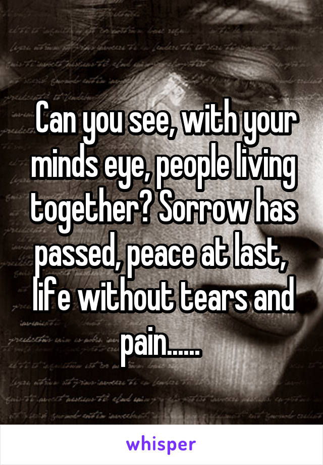 Can you see, with your minds eye, people living together? Sorrow has passed, peace at last,  life without tears and pain......