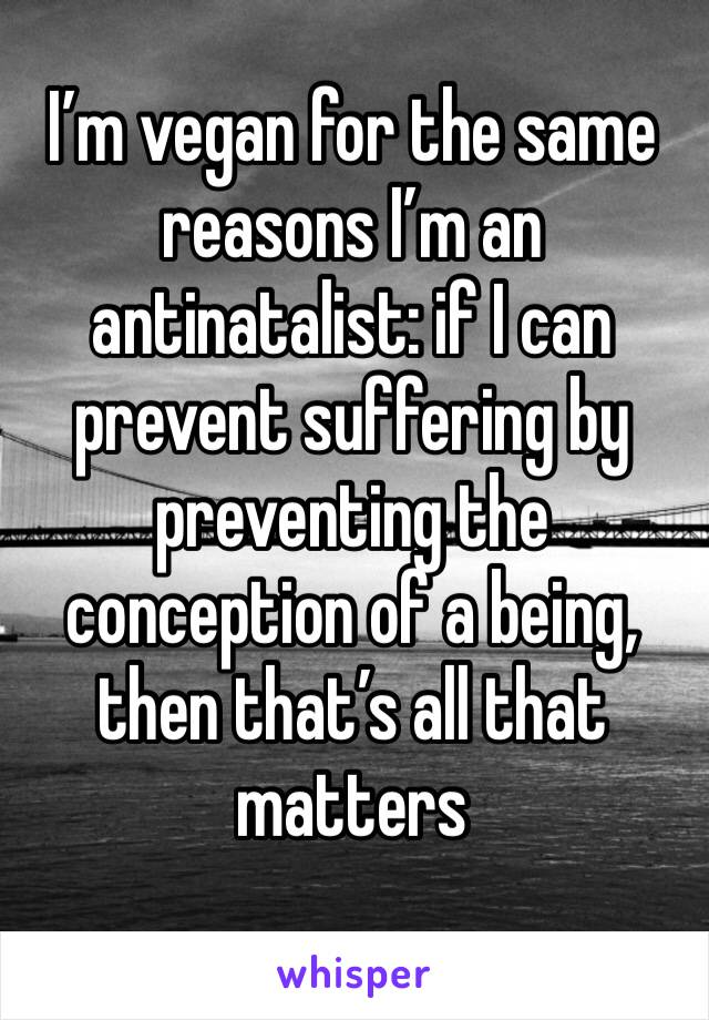 I'm vegan for the same reasons I'm an antinatalist: if I can prevent suffering by preventing the conception of a being, then that's all that matters