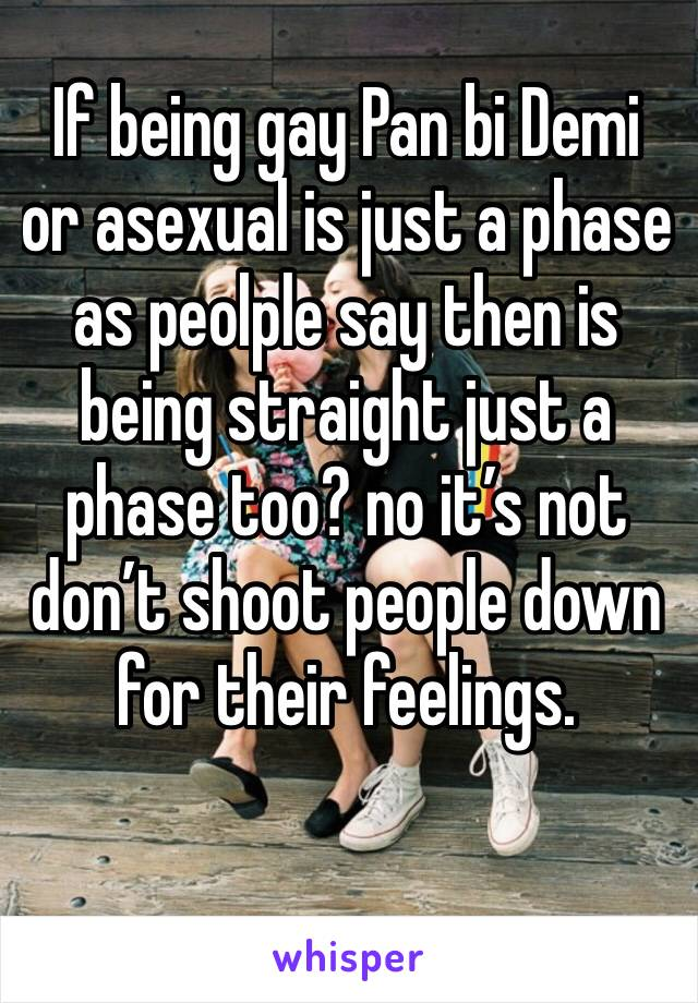 If being gay Pan bi Demi or asexual is just a phase as peolple say then is being straight just a phase too? no it's not don't shoot people down for their feelings.