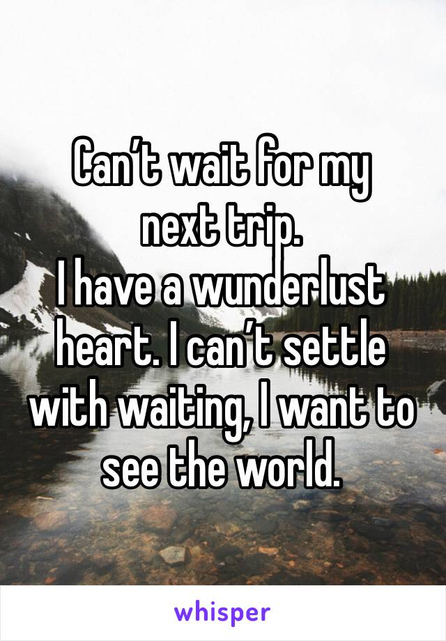 Can't wait for my next trip. I have a wunderlust heart. I can't settle with waiting, I want to see the world.