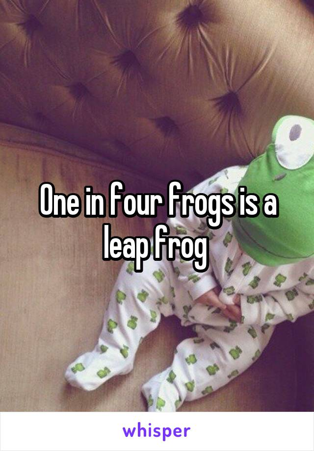 One in four frogs is a leap frog